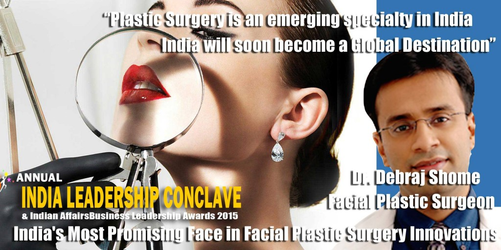 Dr. Debraj Shome, Top FacialPlastic Surgeon, India, Awarded as the 'Most promising face in Facial Plastic Surgery' by the Network 7 Media group ( www.network7mediagroup.net ) and Chairman Mr. Satya Brahma. This award is to be given at the 6th Annual Leadership Conclave & Indian Affairs Business Leadership Awards 2015 ( www.ilc2015.in ), in August 2015.
